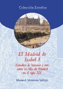 El Madrid de Isabel I. Estudios de historia y arte sobre la villa de Madrid en el siglo XV