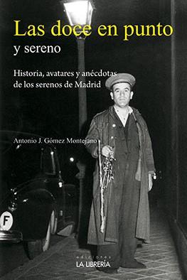 Las Doce en Punto y Sereno. Historias, Avatares y Anécdotas de los Serenos de Madrid