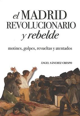 El Madrid revolucionario y rebelde. Motines, golpes, revueltas y atentados