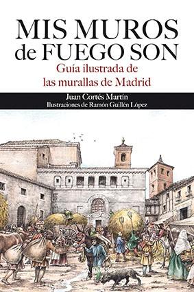 Mis muros de fuego son. Guía ilustrada de las murallas de Madrid.
