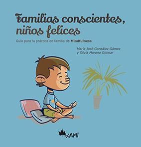 FAMILIAS CONSCIENTES, NIÑOS FELICES Guía para la práctica en familia de Mindfulness